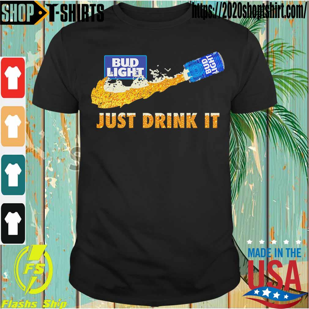 Bud Light Beer just drink it shirt
