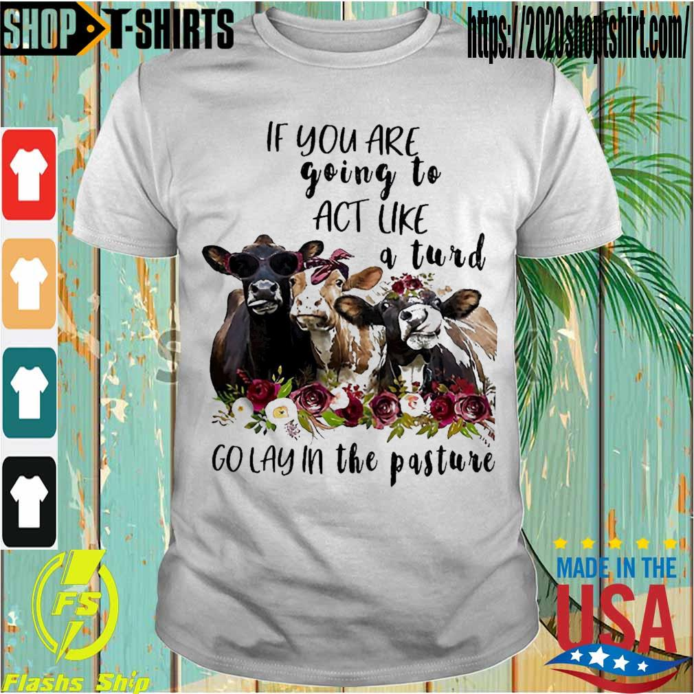 Cows if You are going to act like a Turd go lay in the Pasture shirt
