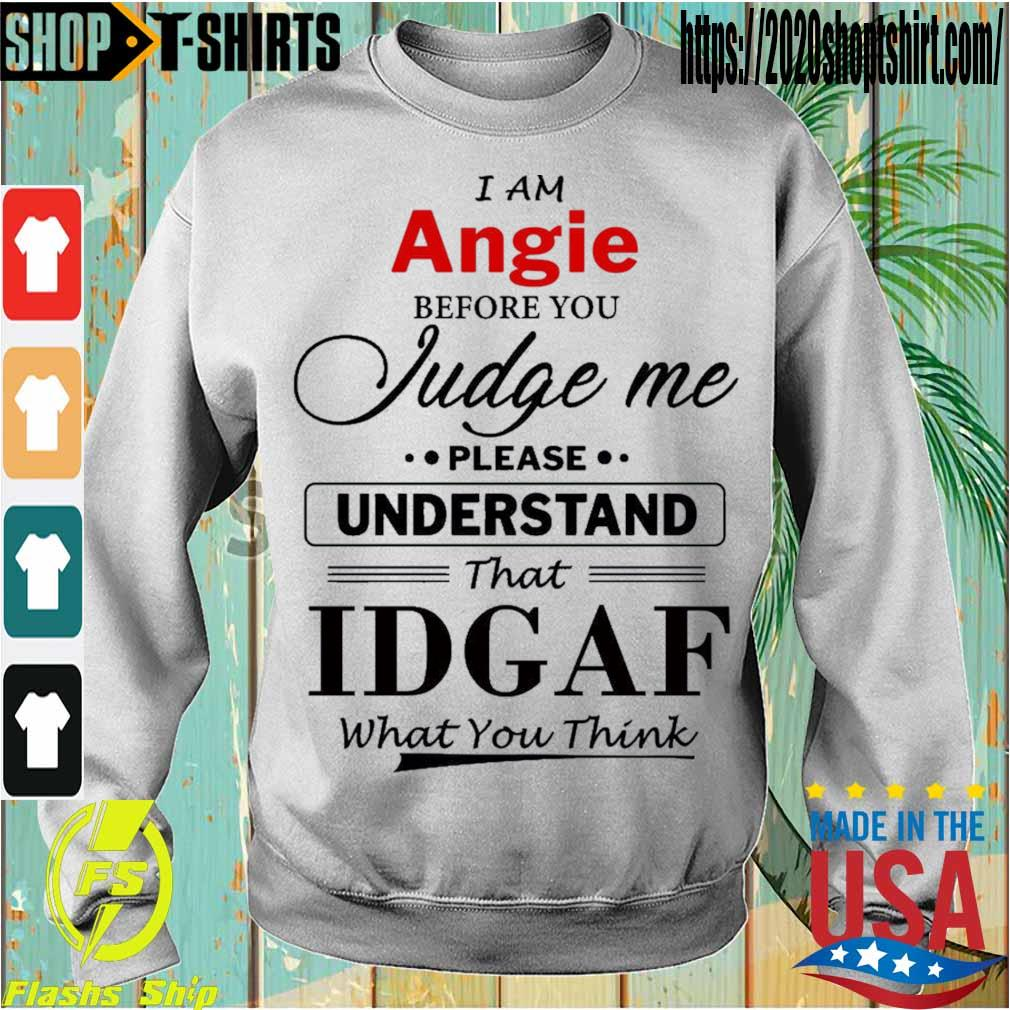 I am Angie Judge me please Understand that Idgaf what You think s Sweatshirt