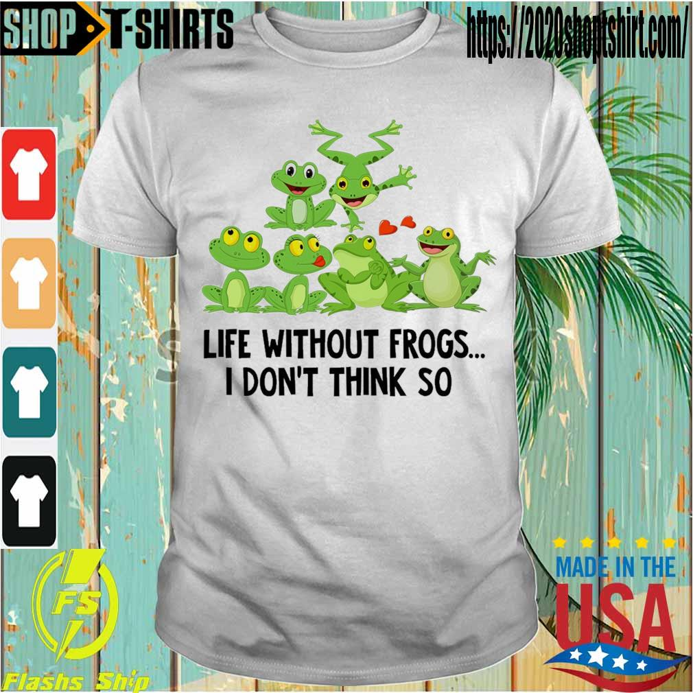 Life without Frogs I don't think so shirt