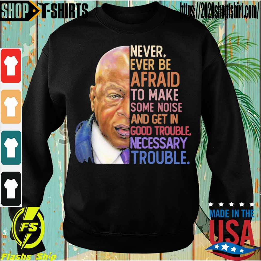 Never ever be afraid to mark some noise and get in good trouble necessary trouble s Sweatshirt