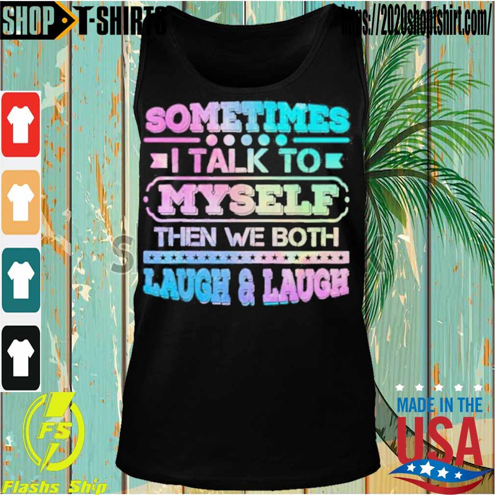 Official Sometimes I Talk To Myself Then We Both Laugh Humor Shirt Tanktop