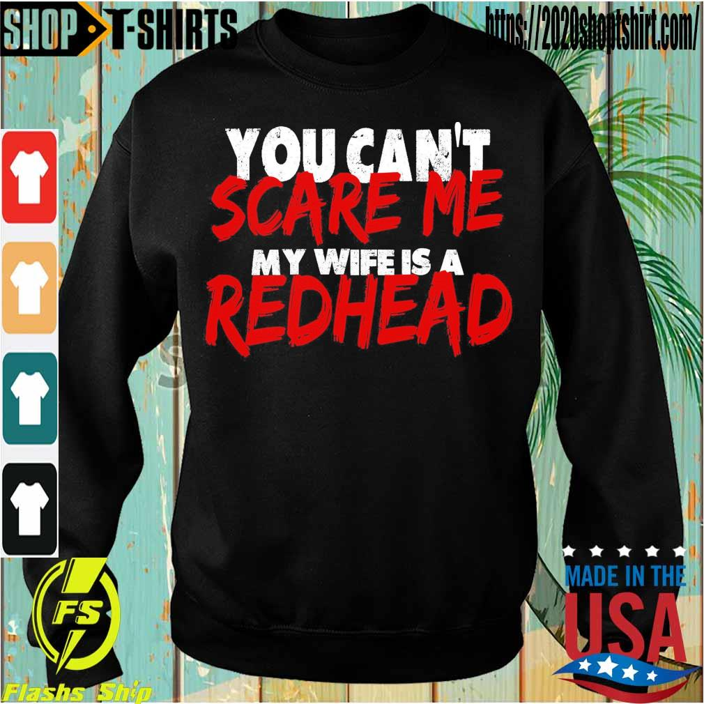 You can't Scare Me My wife is a Redhead s Sweatshirt